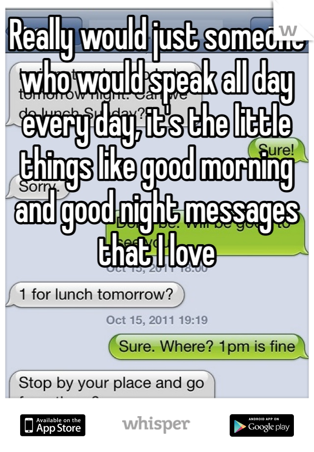 Really would just someone who would speak all day every day, it's the little things like good morning and good night messages that I love
