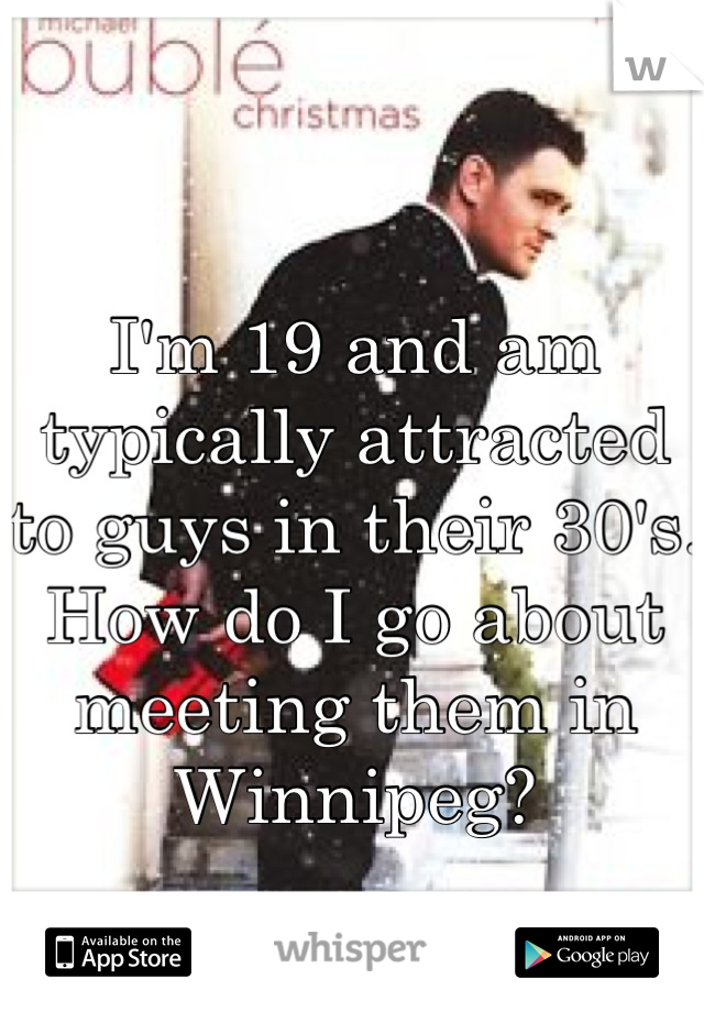 I'm 19 and am typically attracted to guys in their 30's. How do I go about meeting them in Winnipeg?