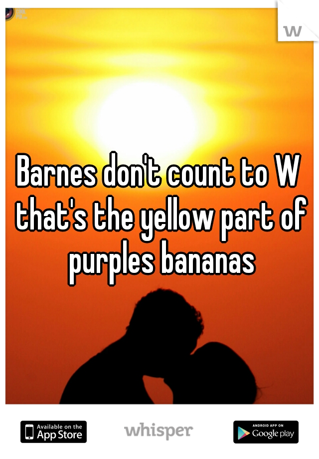 Barnes don't count to W that's the yellow part of purples bananas