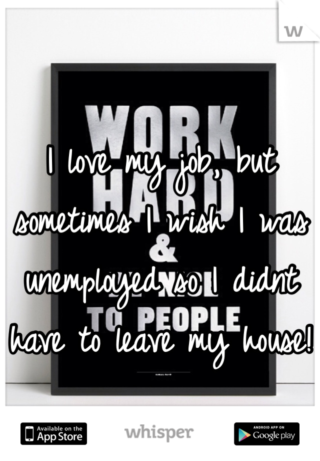 I love my job, but sometimes I wish I was unemployed so I didnt have to leave my house!