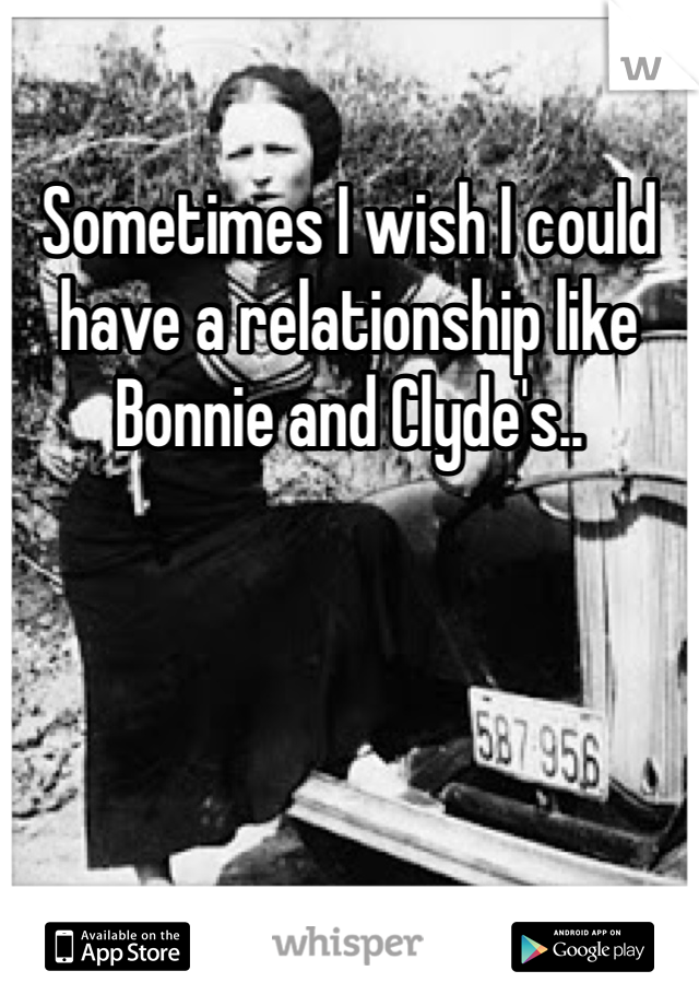 Sometimes I wish I could have a relationship like Bonnie and Clyde's..