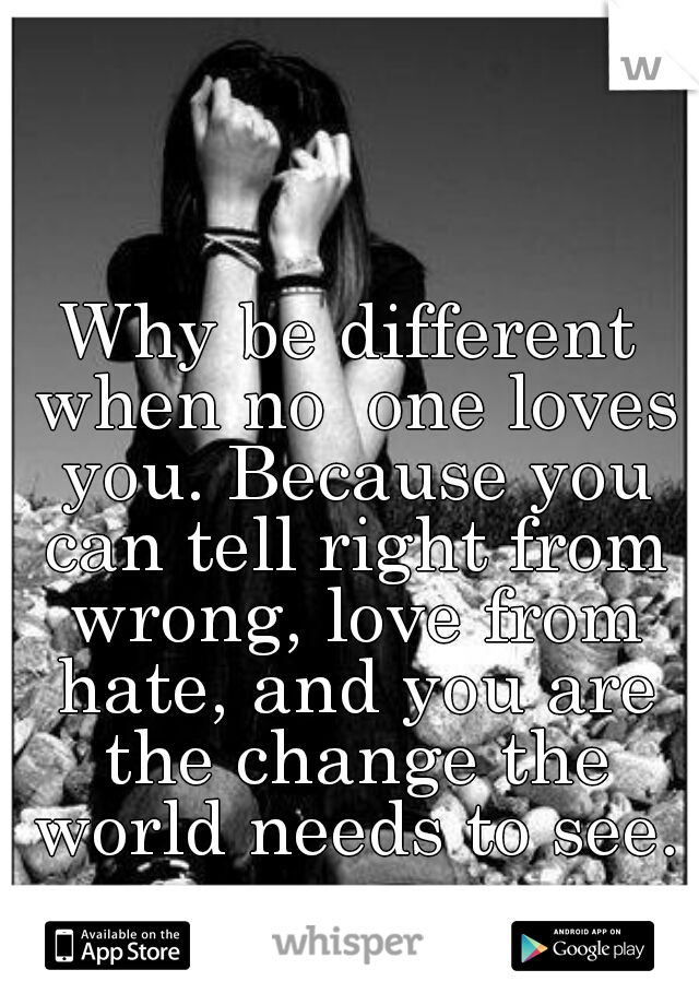 Why be different when no  one loves you. Because you can tell right from wrong, love from hate, and you are the change the world needs to see.