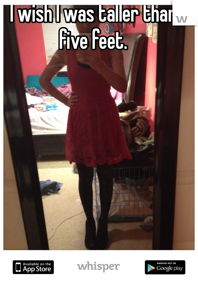 I wish I was taller than five feet.