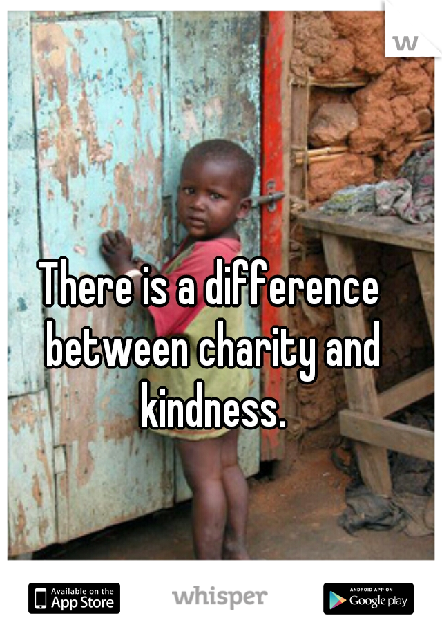 There is a difference between charity and kindness.