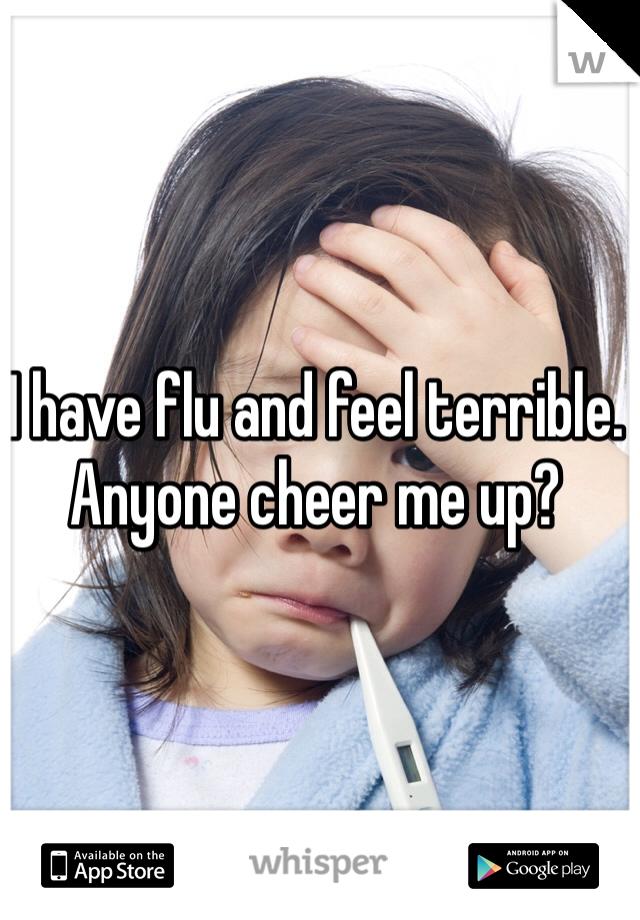 I have flu and feel terrible.  Anyone cheer me up?