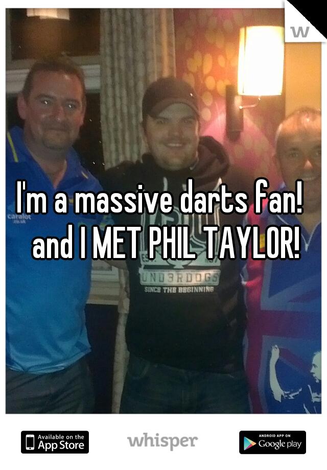 I'm a massive darts fan!  and I MET PHIL TAYLOR!