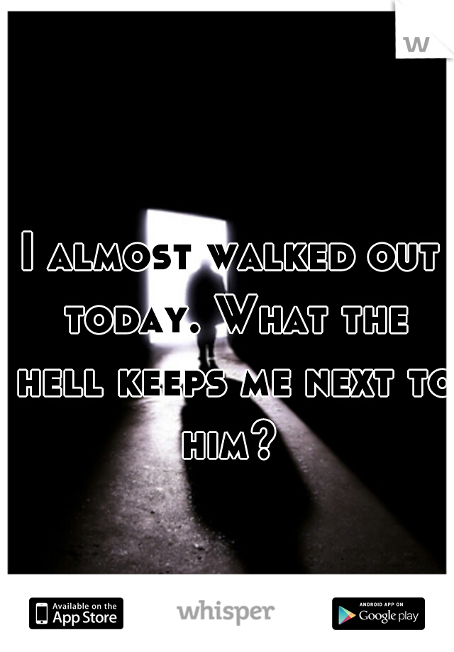 I almost walked out today. What the hell keeps me next to him?