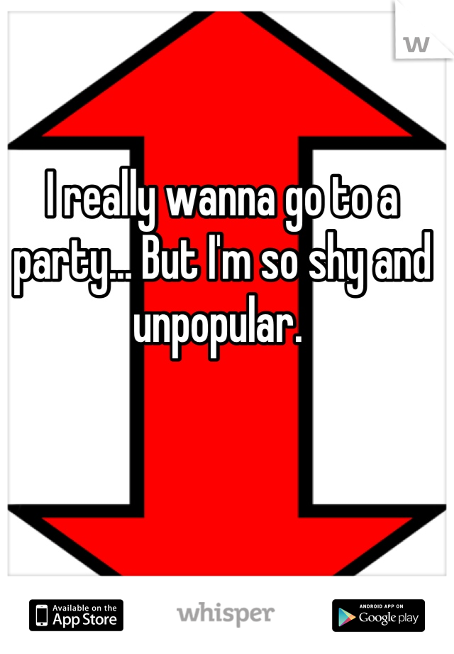I really wanna go to a party... But I'm so shy and unpopular.