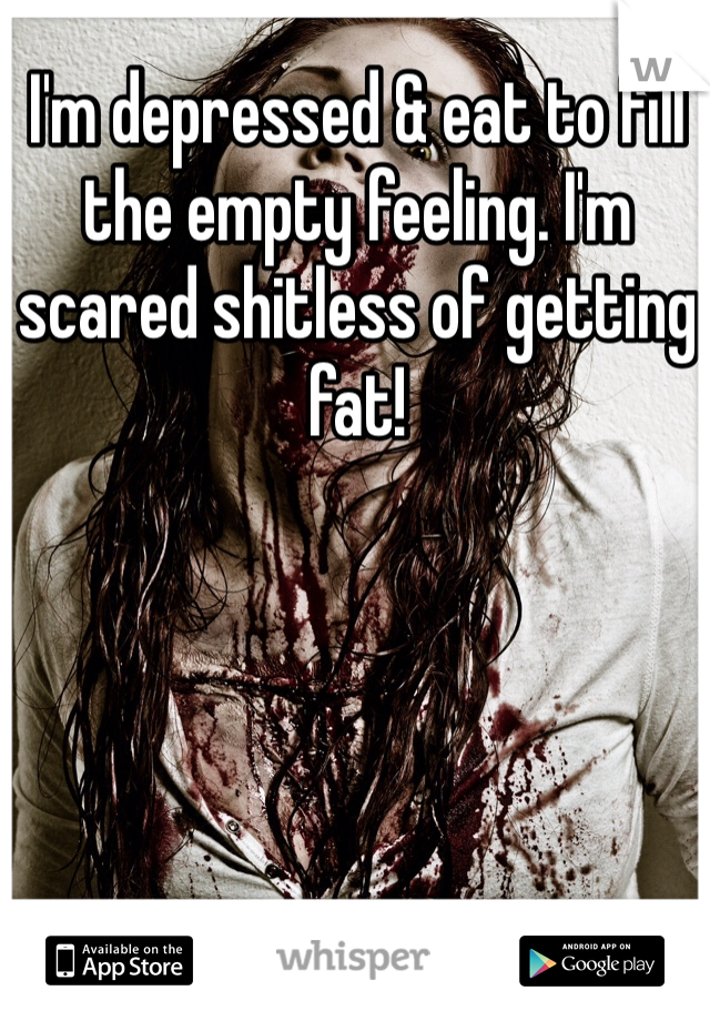 I'm depressed & eat to fill the empty feeling. I'm scared shitless of getting fat!