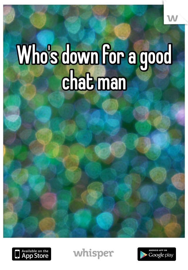 Who's down for a good chat man