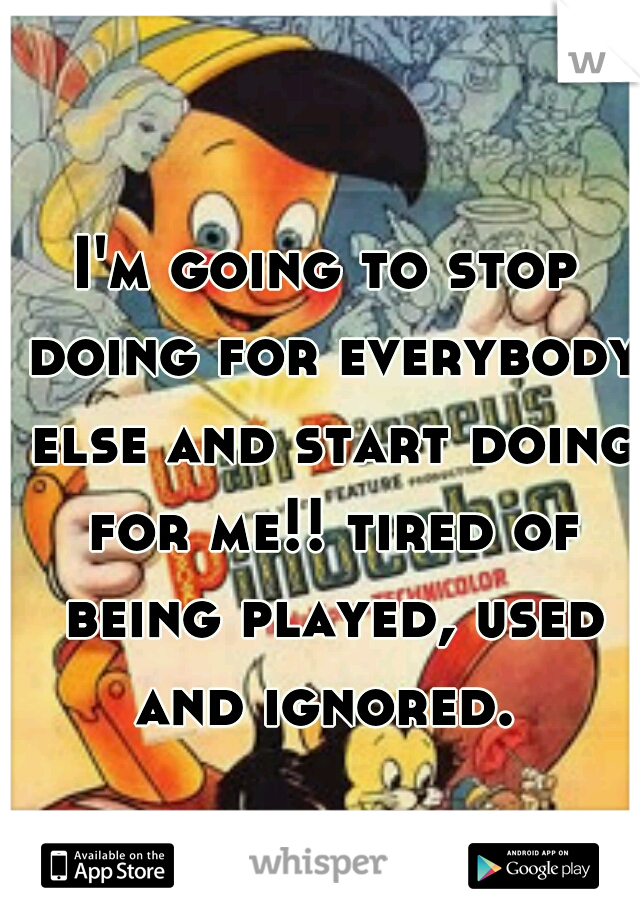 I'm going to stop doing for everybody else and start doing for me!! tired of being played, used and ignored.