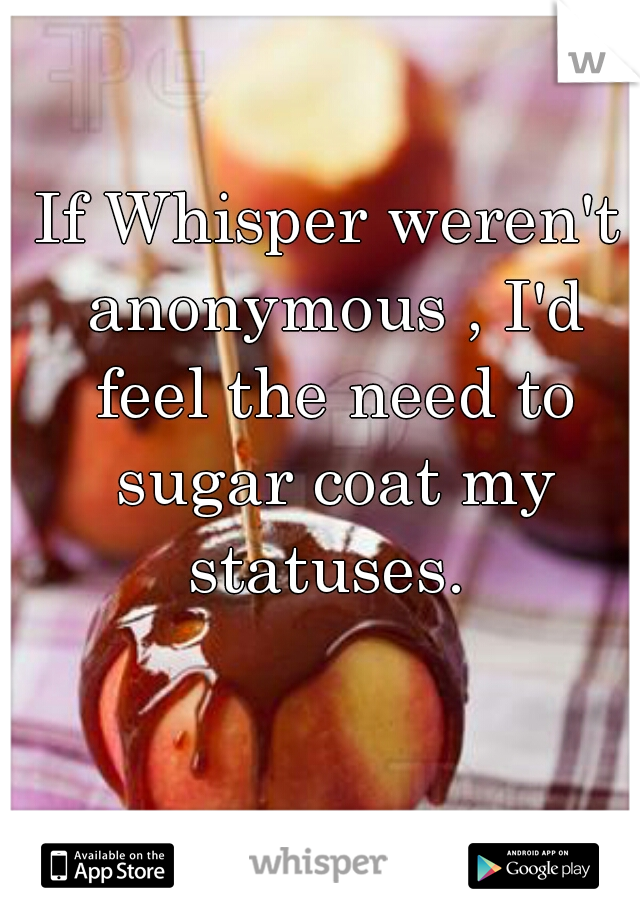 If Whisper weren't anonymous , I'd feel the need to sugar coat my statuses.
