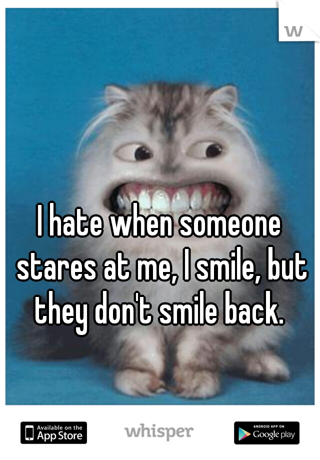 I hate when someone stares at me, I smile, but they don't smile back.