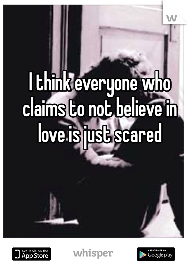 I think everyone who claims to not believe in love is just scared
