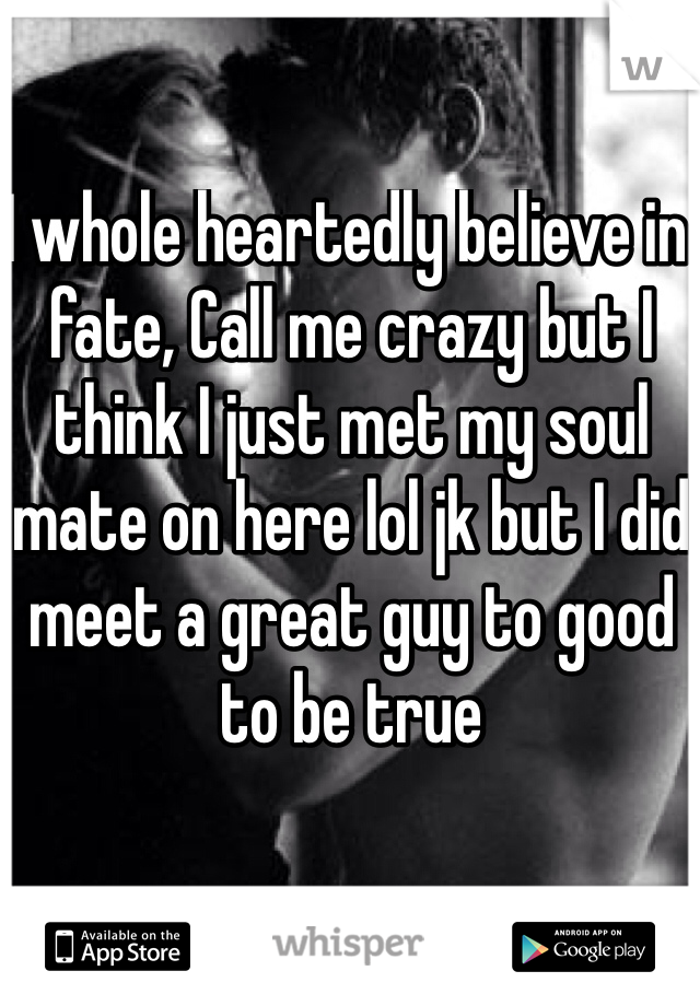 I whole heartedly believe in fate, Call me crazy but I think I just met my soul mate on here lol jk but I did meet a great guy to good to be true