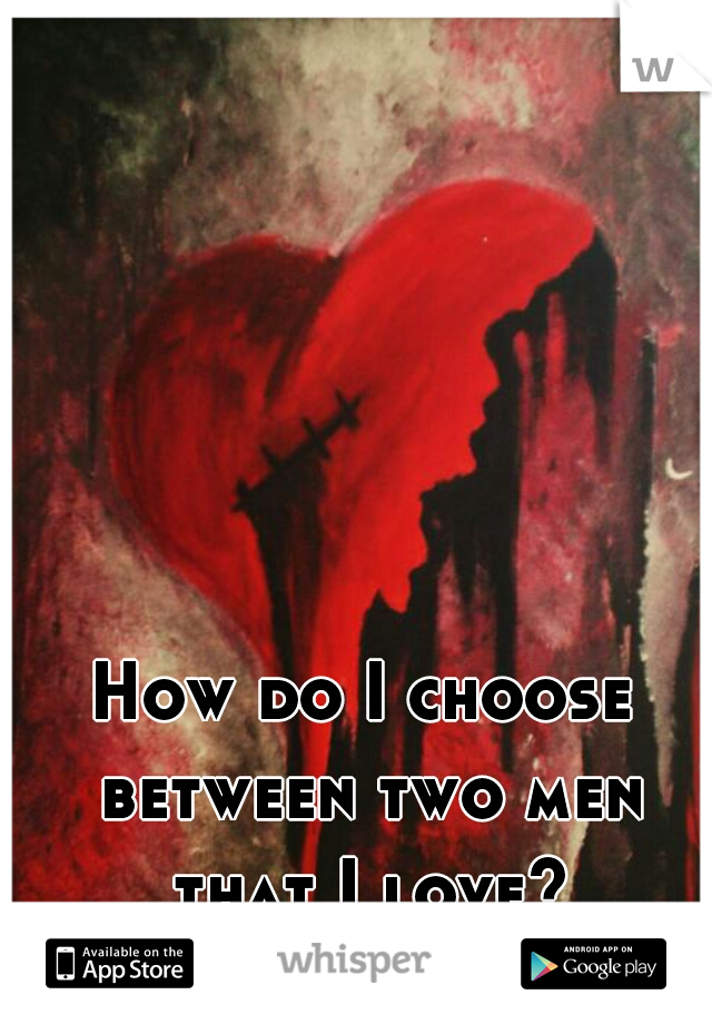 How do I choose between two men that I love?