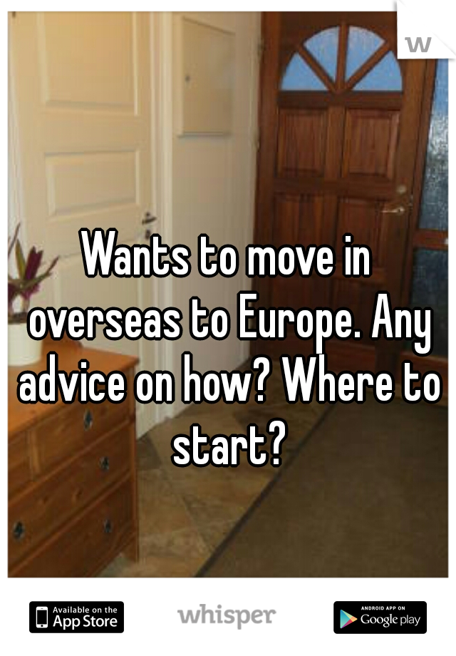 Wants to move in overseas to Europe. Any advice on how? Where to start?