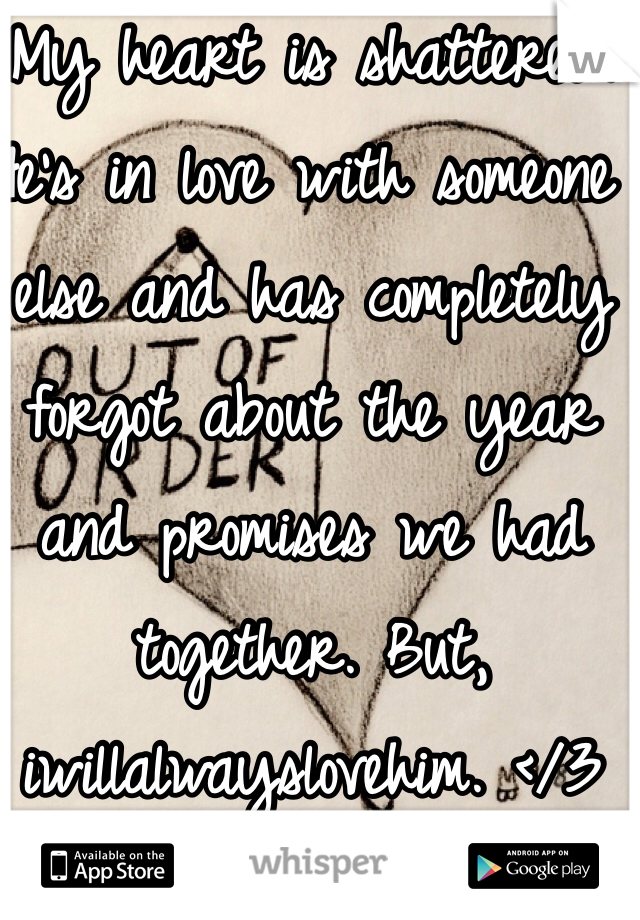 My heart is shattered. He's in love with someone else and has completely forgot about the year and promises we had together. But, iwillalwayslovehim. </3