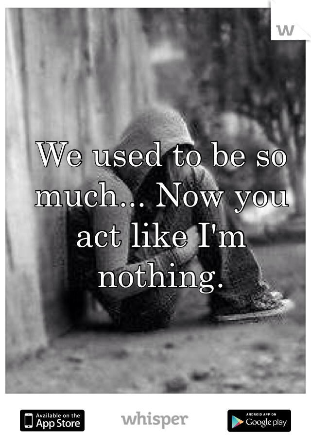 We used to be so much... Now you act like I'm nothing.