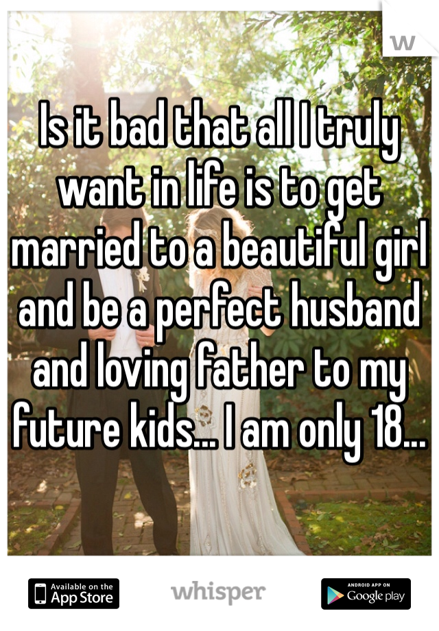 Is it bad that all I truly want in life is to get married to a beautiful girl and be a perfect husband and loving father to my future kids... I am only 18...