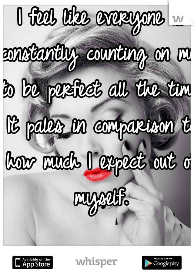 I feel like everyone is constantly counting on me to be perfect all the time. It pales in comparison to how much I expect out of myself.