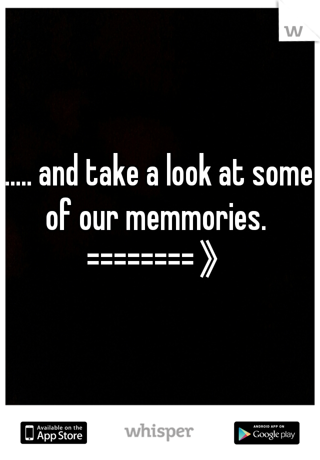 ..... and take a look at some of our memmories.   ========》