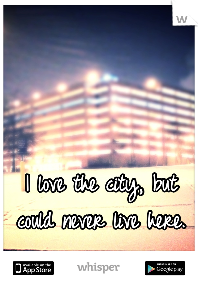 I love the city, but could never live here.
