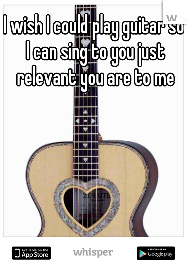 I wish I could play guitar so I can sing to you just relevant you are to me