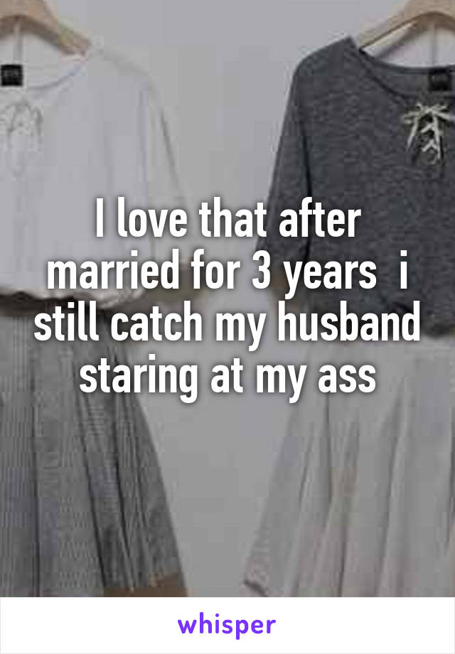 I love that after married for 3 years  i still catch my husband staring at my ass