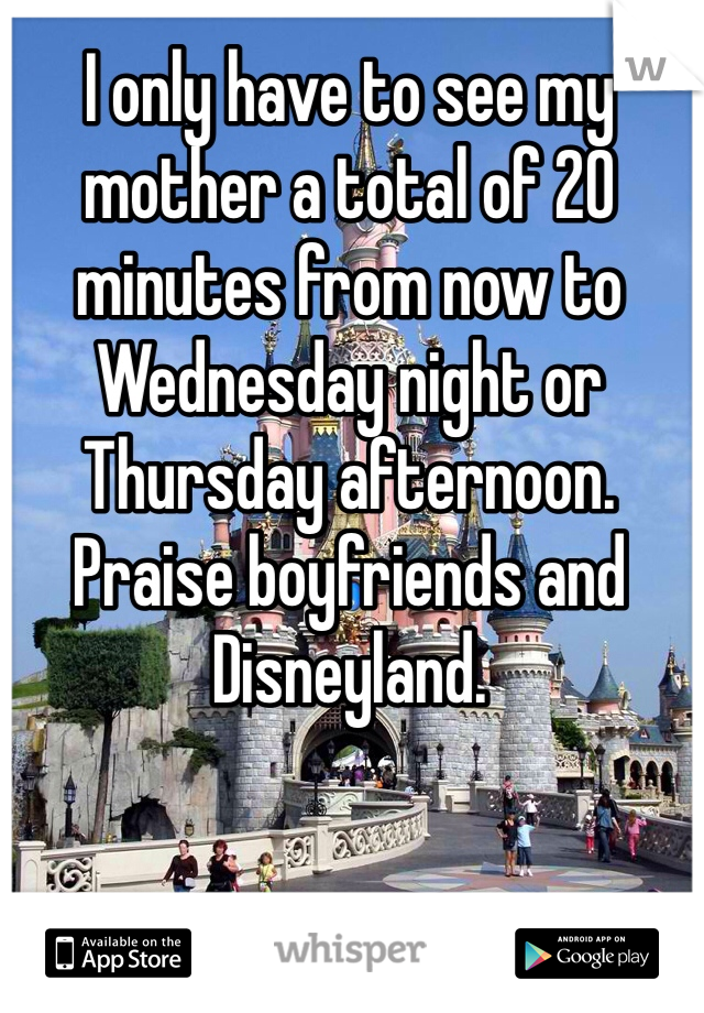 I only have to see my mother a total of 20 minutes from now to Wednesday night or Thursday afternoon. Praise boyfriends and Disneyland.