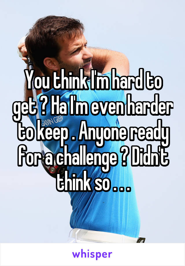You think I'm hard to get ? Ha I'm even harder to keep . Anyone ready for a challenge ? Didn't think so . . .