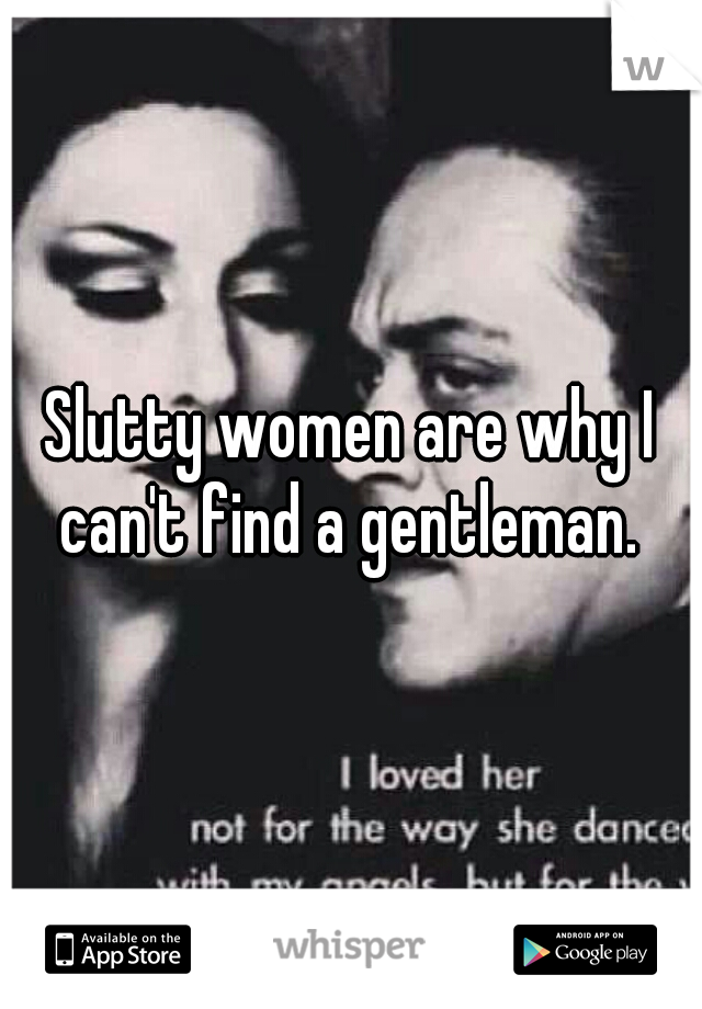 Slutty women are why I can't find a gentleman.