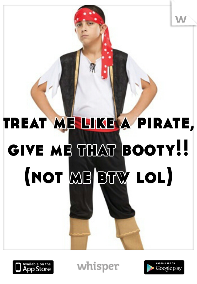 treat me like a pirate, give me that booty!!  (not me btw lol)