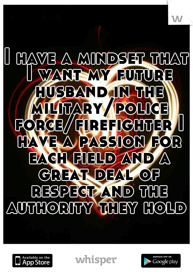 I have a mindset that I want my future husband in the military/police force/firefighter I have a passion for each field and a great deal of respect and the authority they hold