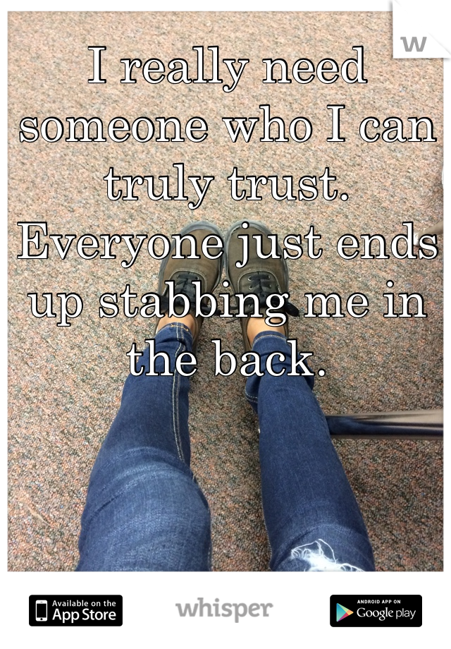 I really need someone who I can truly trust. Everyone just ends up stabbing me in the back.