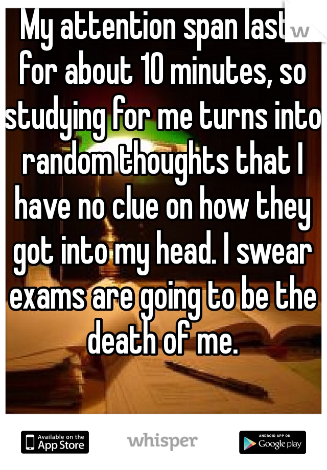 My attention span lasts for about 10 minutes, so studying for me turns into random thoughts that I have no clue on how they got into my head. I swear exams are going to be the death of me.