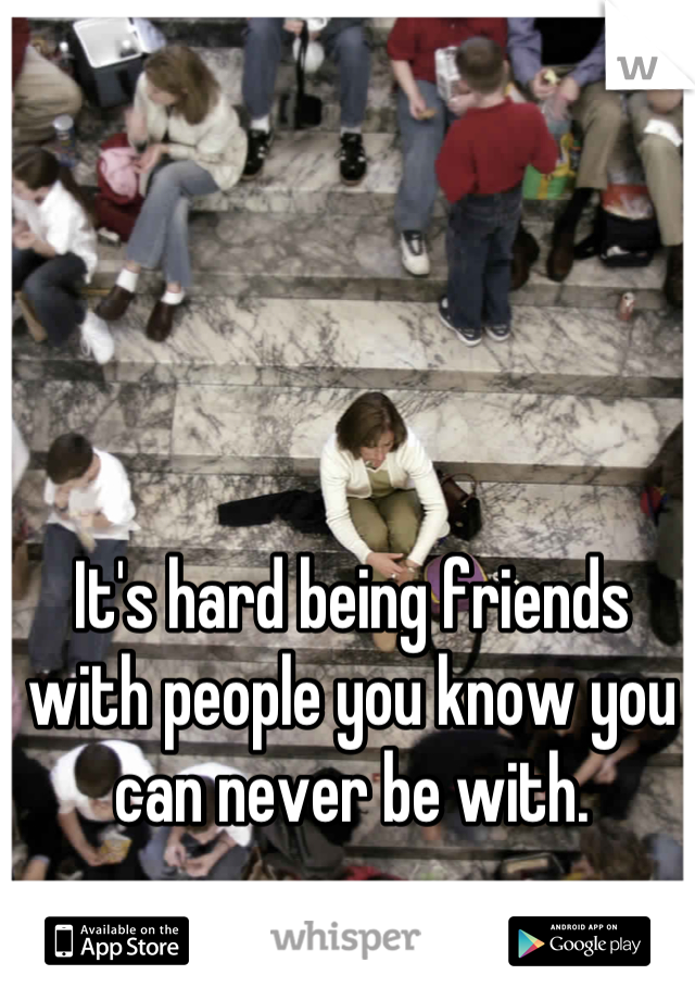 It's hard being friends with people you know you can never be with.