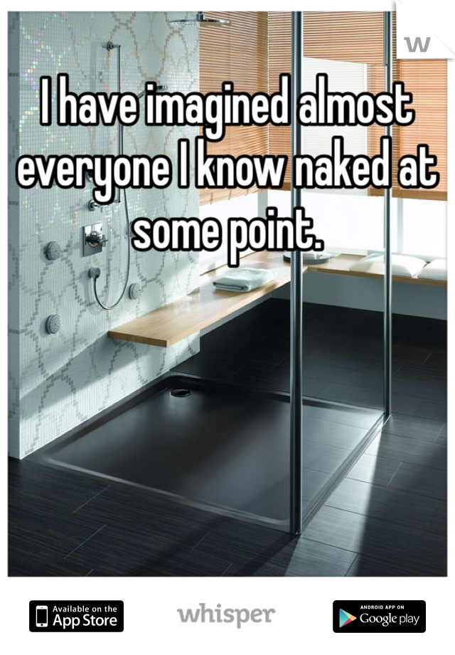I have imagined almost everyone I know naked at some point.