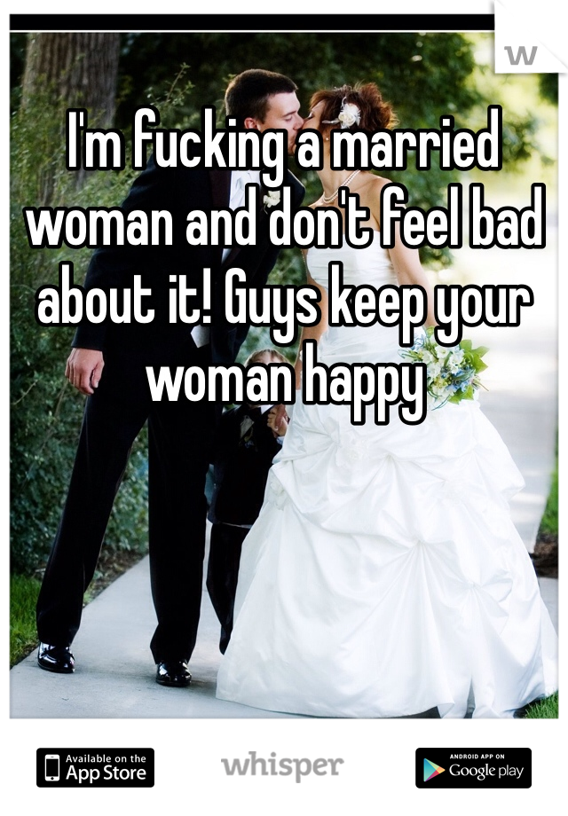 I'm fucking a married woman and don't feel bad about it! Guys keep your woman happy