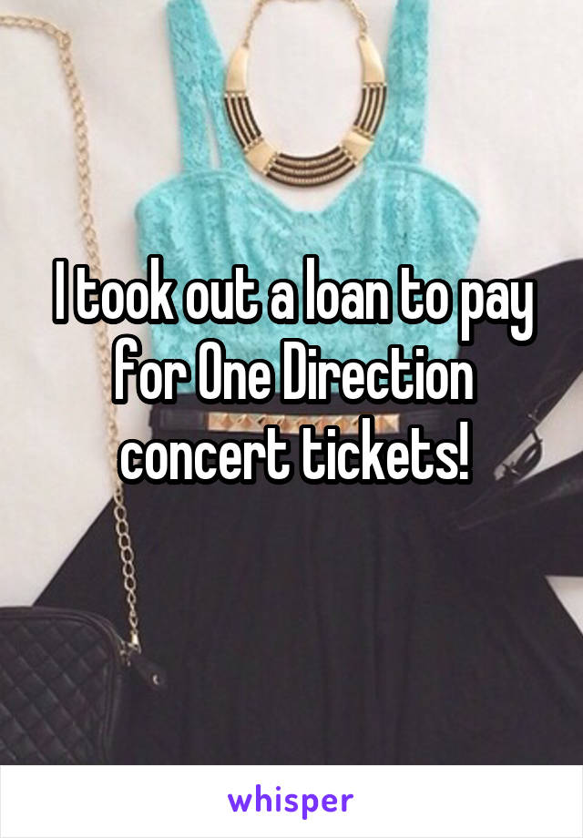 I took out a loan to pay for One Direction concert tickets!
