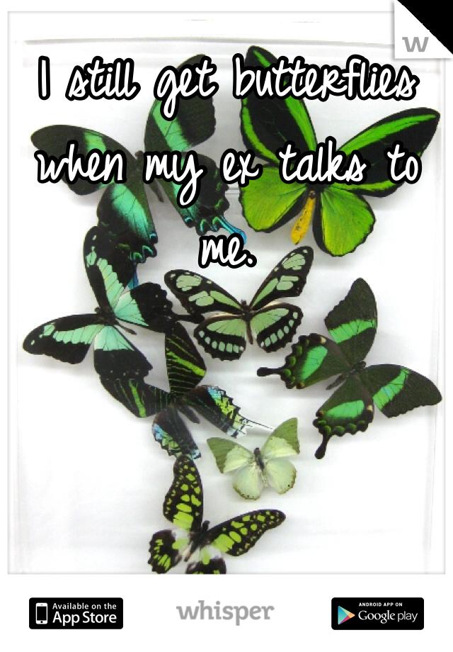 I still get butterflies when my ex talks to me.