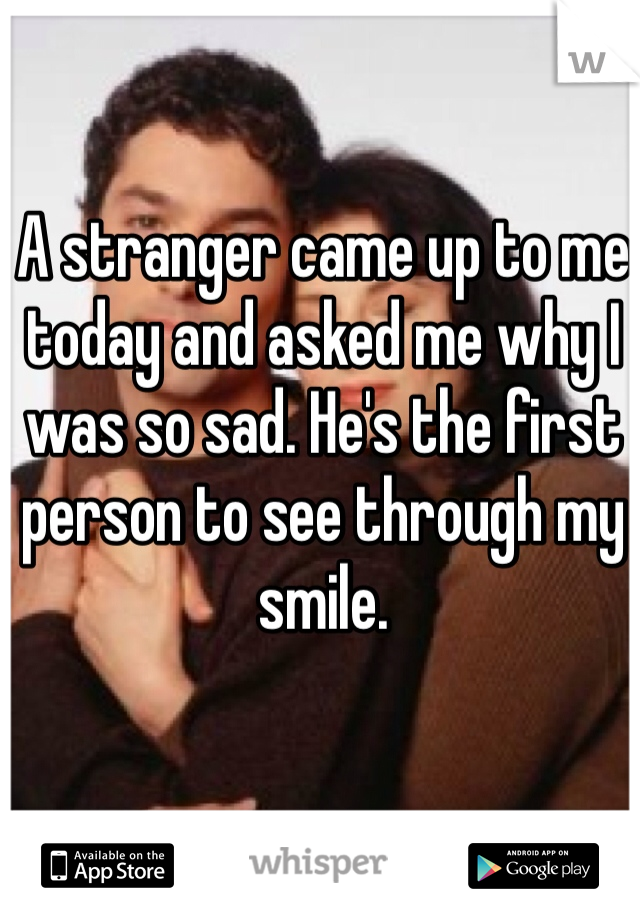 A stranger came up to me today and asked me why I was so sad. He's the first person to see through my smile.