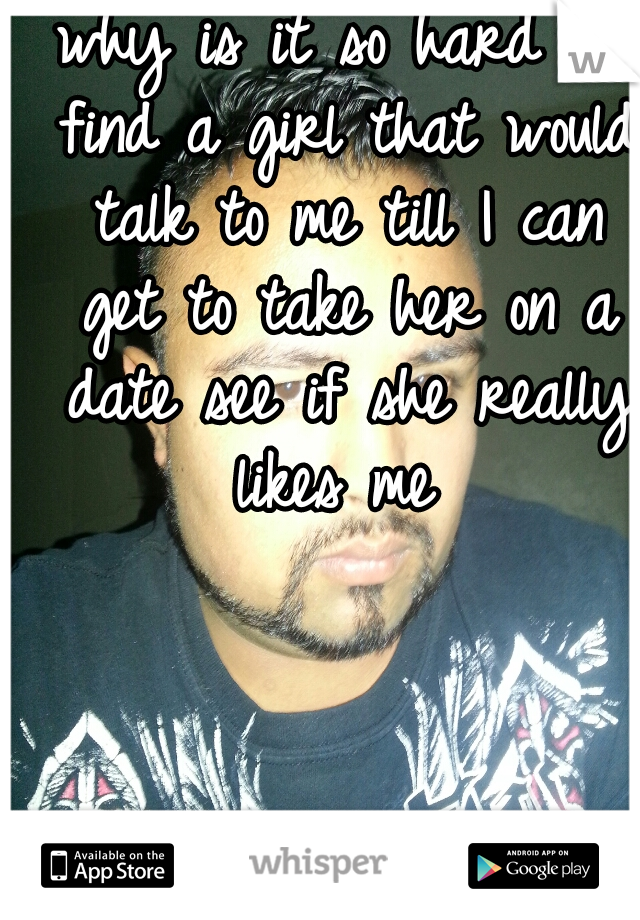 why is it so hard to find a girl that would talk to me till I can get to take her on a date see if she really likes me