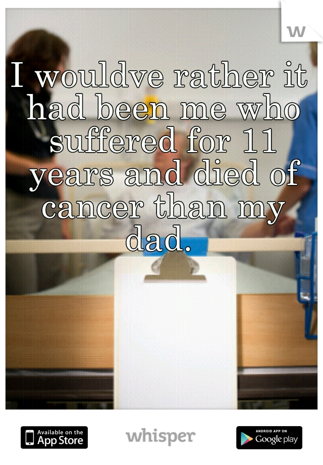 I wouldve rather it had been me who suffered for 11 years and died of cancer than my dad.