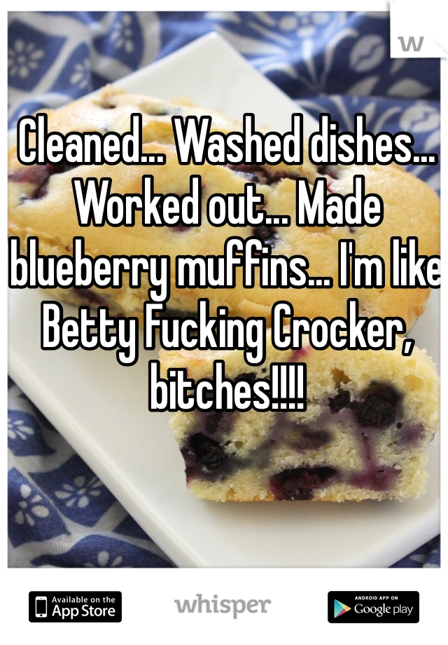 Cleaned... Washed dishes... Worked out... Made blueberry muffins... I'm like Betty Fucking Crocker, bitches!!!!
