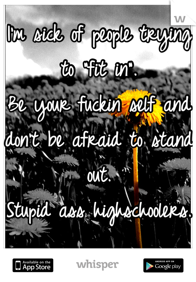"""I'm sick of people trying to """"fit in"""". Be your fuckin self and don't be afraid to stand out. Stupid ass highschoolers."""