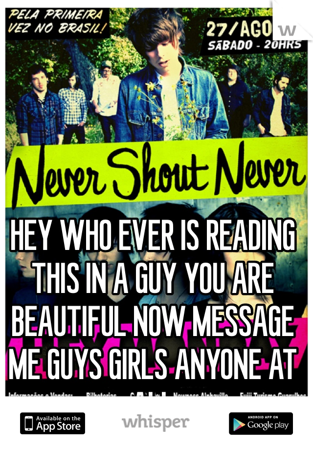 HEY WHO EVER IS READING THIS IN A GUY YOU ARE BEAUTIFUL NOW MESSAGE ME GUYS GIRLS ANYONE AT ALL