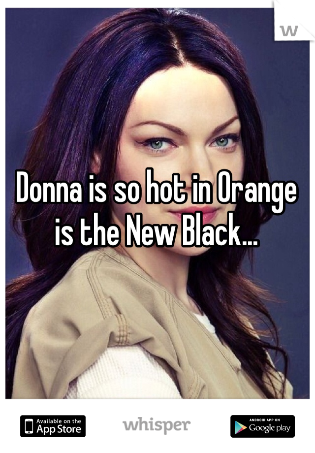 Donna is so hot in Orange is the New Black...
