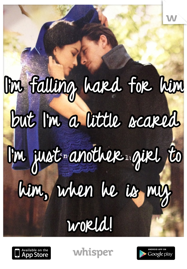 I'm falling hard for him but I'm a little scared I'm just another girl to him, when he is my world!