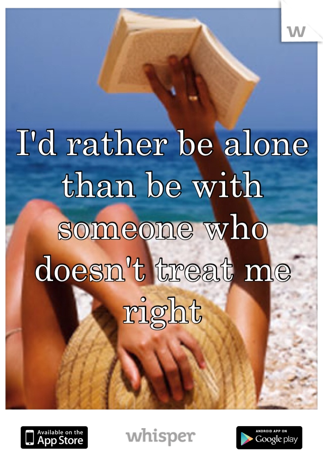 I'd rather be alone than be with someone who doesn't treat me right